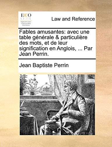 Fables amusantes: avec une table g?n?rale and particuli?re des mots, et de leur signification en Anglois, . Par Jean Perrin. - Perrin, Jean Baptiste