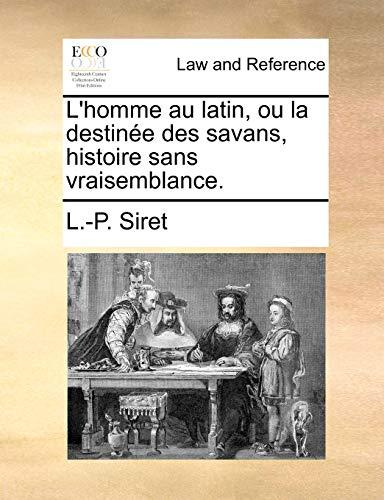 L'homme au latin, ou la destin?e des savans, histoire sans vraisemblance. - Siret, L.-P.