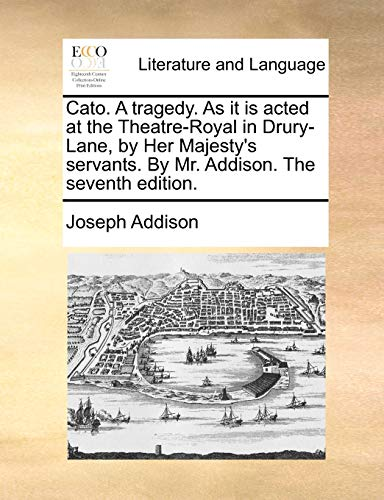 Cato. a Tragedy. as It Is Acted at the Theatre-Royal in Drury-Lane, by Her Majesty s Servants. by Mr. Addison. the Seventh Edition. (Paperback) - Joseph Addison