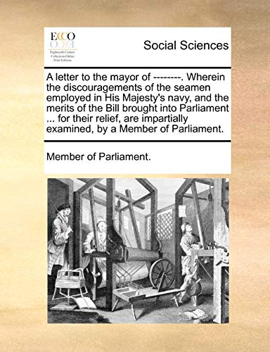 A Letter to the Mayor of --------. Wherein the Discouragements of the Seamen Employed in His Majesty s Navy, and the Merits of the Bill Brought Into Parliament . for Their Relief, Are Impartially Examined, by a Member of Parliament. (Paperback) - Of Parliament Member of Parliament