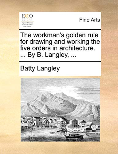 The workman's golden rule for drawing and working the five orders in architecture. . By B. ...