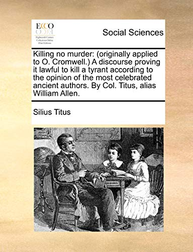 Killing no murder: (originally applied to O. Cromwell.) A discourse proving it lawful to kill a tyrant according to the opinion of the most celebrated - Titus, Silius