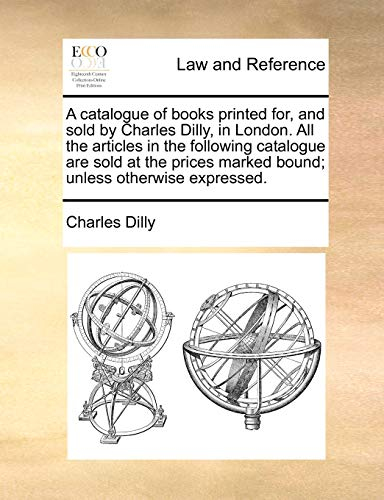 A Catalogue of Books Printed For, and Sold by Charles Dilly, in London. All the Articles in the Following Catalogue Are Sold at the Prices Marked Bound; Unless Otherwise Expressed - Charles Dilly