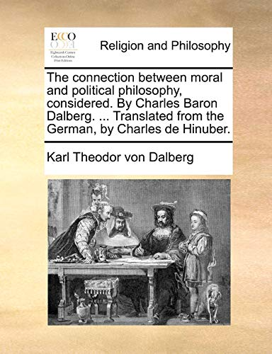 The Connection Between Moral and Political Philosophy, Considered. by Charles Baron Dalberg. . Translated from the German, by Charles de Hinuber. (Paperback) - Karl Theodor Von Dalberg