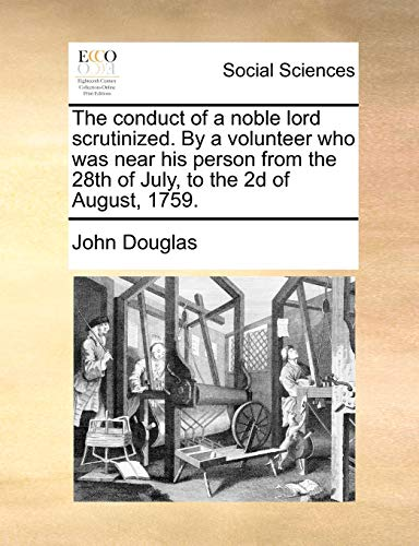 The conduct of a noble lord scrutinized. By a volunteer who was near his person from the 28th of July, to the 2d of August, 1759. - John Douglas