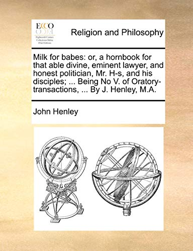 9781170639467: Milk for babes: or, a hornbook for that able divine, eminent lawyer, and honest politician, Mr. H-s, and his disciples; ... Being No V. of Oratory-transactions, ... By J. Henley, M.A.