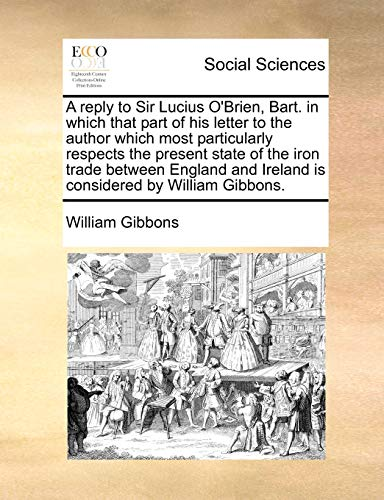 A reply to Sir Lucius OBrien, Bart. in which that part of his letter to the author which most particularly respects the present state of the iron . and Ireland is considered by William Gibbons. - William Gibbons