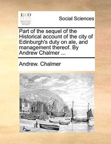 9781170641637: Part of the sequel of the Historical account of the city of Edinburgh's duty on ale, and management thereof. By Andrew Chalmer ...
