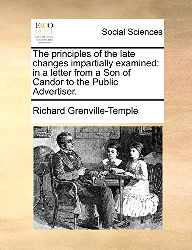 The principles of the late changes impartially examined: in a letter from a Son of Candor to the Public Advertiser. - Grenville-Temple, Richard