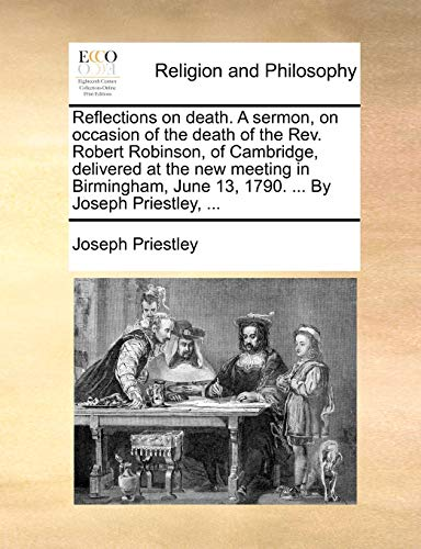 9781170643051: Reflections on death. A sermon, on occasion of the death of the Rev. Robert Robinson, of Cambridge, delivered at the new meeting in Birmingham, June 13, 1790. ... By Joseph Priestley, ...