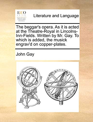 The Beggar s Opera. as It Is Acted at the Theatre-Royal in Lincolns-Inn-Fields. Written by Mr. Gay. to Which Is Added, the Musick Engrav d on Copper-Plates. (Paperback) - John Gay