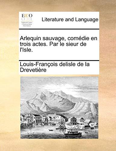 Arlequin Sauvage, Comedie En Trois Actes. Par Le Sieur de L Isle. (Paperback) - Louis-Frano Delisle De La Drevetire