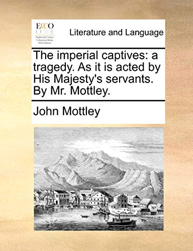 The imperial captives: a tragedy. As it is acted by His Majesty's servants. By Mr. Mottley. - Mottley, John