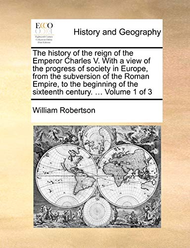 The history of the reign of the Emperor Charles V. With a view of the progress of society in Europe, from the subversion of the Roman Empire, to the . of the sixteenth century. . Volume 1 of 3 - Robertson, William
