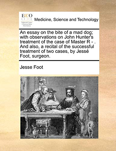 9781170647660: An essay on the bite of a mad dog; with observations on John Hunter's treatment of the case of Master R - And also, a recital of the successful treatment of two cases, by Jessé Foot, surgeon.