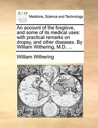 An account of the foxglove, and some of its medical uses with practical remarks on dropsy, and other diseases. By William Withering, M.D. . - William Withering