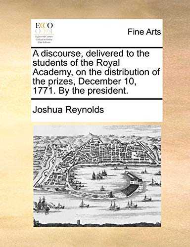 A Discourse, Delivered to the Students of the Royal Academy, on the Distribution of the Prizes, December 10, 1771. by the President. (Paperback) - Joshua Reynolds