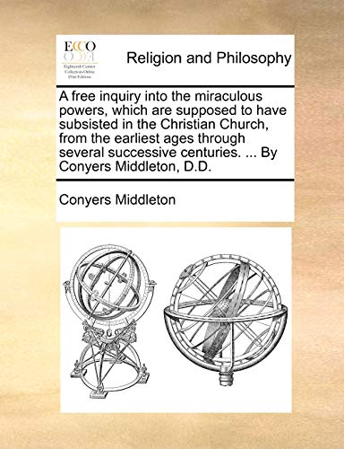 9781170651094: A free inquiry into the miraculous powers, which are supposed to have subsisted in the Christian Church, from the earliest ages through several successive centuries. ... By Conyers Middleton, D.D.