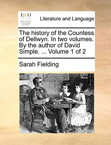 The History of the Countess of Dellwyn. in Two Volumes. by the Author of David Simple. . Volume 1 of 2 - Sarah Fielding