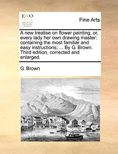A new treatise on flower painting, or, every lady her own drawing master: containing the most familiar and easy instructions; ... By G. Brown. Third edition, corrected and enlarged. (1170657184) by G. Brown