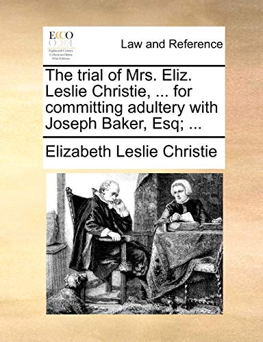 The Trial of Mrs. Eliz. Leslie Christie, . for Committing Adultery with Joseph Baker, Esq; . - Elizabeth Leslie Christie