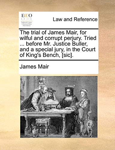 9781170666012: The trial of James Mair, for wilful and corrupt perjury. Tried ... before Mr. Justice Buller, and a special jury, in the Court of King's Bench, [sic].
