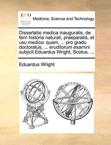 Dissertatio medica inauguralis, de ferri historia naturali, praeparatis, et usu medico: quam, ... pro gradu doctoratus, ... eruditorum examini subjicit Eduardus Wright, Scotus. ... - Eduardus Wright