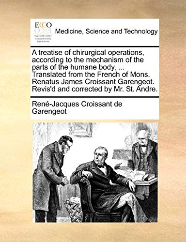 9781170672105: A treatise of chirurgical operations, according to the mechanism of the parts of the humane body, ... Translated from the French of Mons. Renatus ... Revis'd and corrected by Mr. St. Andre.