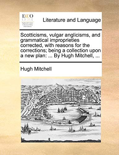 9781170674529: Scotticisms, vulgar anglicisms, and grammatical improprieties corrected, with reasons for the corrections; being a collection upon a new plan: ... By Hugh Mitchell, ...
