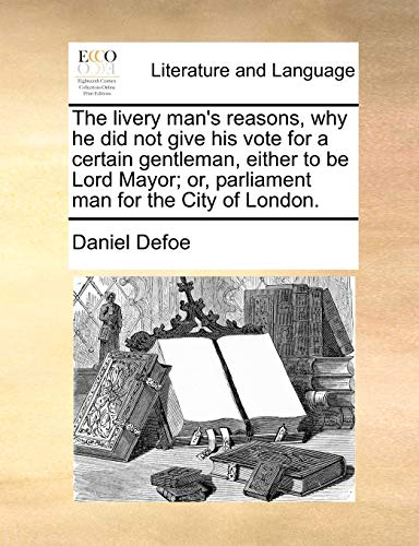 The livery man's reasons, why he did not give his vote for a certain gentleman, either to be Lord Mayor; or, parliament man for the City of London. - Defoe, Daniel