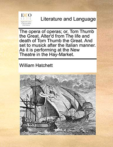 The Opera of Operas; Or, Tom Thumb the Great. Alter d from the Life and Death of Tom Thumb the Great. and Set to Musick After the Italian Manner. as It Is Performing at the New Theatre in the Hay-Market. (Paperback) - William Hatchett