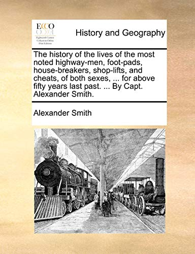 9781170677179: The history of the lives of the most noted highway-men, foot-pads, house-breakers, shop-lifts, and cheats, of both sexes, ... for above fifty years last past. ... By Capt. Alexander Smith.