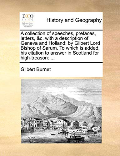 9781170677308: A collection of speeches, prefaces, letters, &c. with a description of Geneva and Holland: by Gilbert Lord Bishop of Sarum. To which is added, his citation to answer in Scotland for high-treason: ...