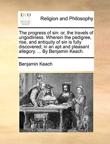 The progress of sin: or, the travels of ungodliness. Wherein the pedigree, rise, and antiquity of sin is fully discovered; in an apt and pleasant allegory. ... By Benjamin Keach. (1170678424) by Keach, Benjamin