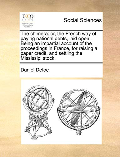 The Chimera: Or, the French Way of Paying National Debts, Laid Open. Being an Impartial Account of the Proceedings in France, for Raising a Paper Credit, and Settling the Mississipi Stock. (Paperback) - Daniel Defoe