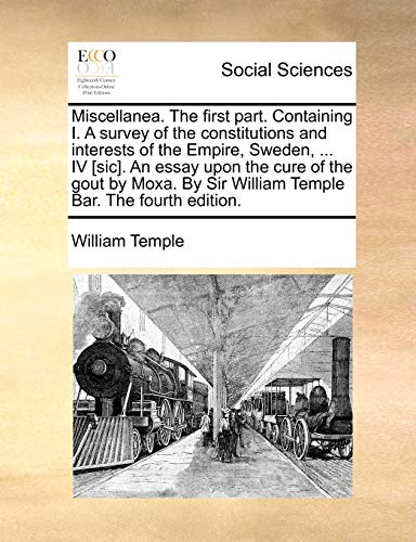 Miscellanea. The first part. Containing I. A survey of the constitutions and interests of the Empire, Sweden, . IV [sic]. An essay upon the cure of . Sir William Temple Bar. The fourth edition. - William Temple