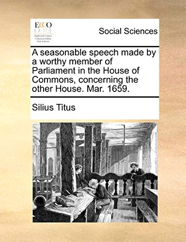 A seasonable speech made by a worthy member of Parliament in the House of Commons, concerning the other House. Mar. 1659. - Titus, Silius