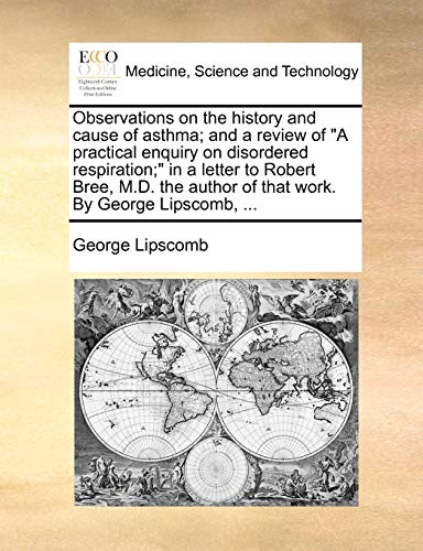 Observations on the History and Cause of Asthma; And a Review of A Practical Enquiry on Disordered Respiration; in a Letter to Robert Bree, M.D. the Author of That Work. by George Lipscomb, . (Paperback) - George Lipscomb