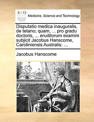 Disputatio Medica Inauguralis, de Tetano; Quam, . Pro Gradu Doctoris, . Eruditorum Examini Subjicit Jacobus Hanscome, Caroliniensis Australis (Paperback) - Jacobus Hanscome
