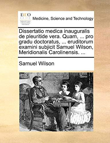 Dissertatio medica inauguralis de pleuritide vera. Quam, ... pro gradu doctoratus, ... eruditorum examini subjicit Samuel Wilson, Meridionalis Carolinensis. ... - Samuel Wilson