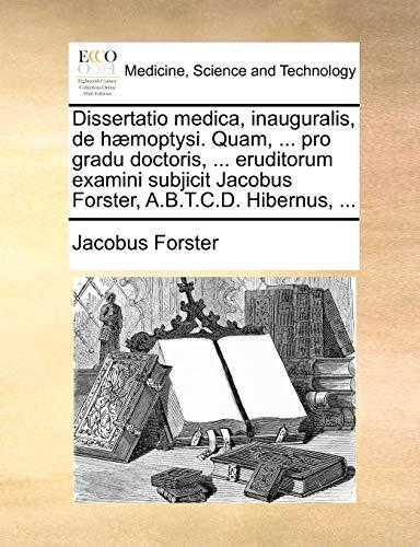 Dissertatio medica, inauguralis, de hæmoptysi. Quam, ... pro gradu doctoris, ... eruditorum examini subjicit Jacobus Forster, A.B.T.C.D. Hibernus, ... - Forster, Jacobus