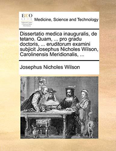 Dissertatio Medica Inauguralis, de Tetano. Quam, ... Pro Gradu Doctoris, ... Eruditorum Examini Subjicit Josephus Nicholes Wilson, Carolinensis Meridi