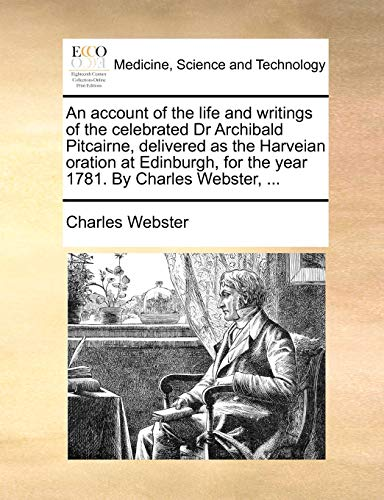 9781170684542: An account of the life and writings of the celebrated Dr Archibald Pitcairne, delivered as the Harveian oration at Edinburgh, for the year 1781. By Charles Webster, ...