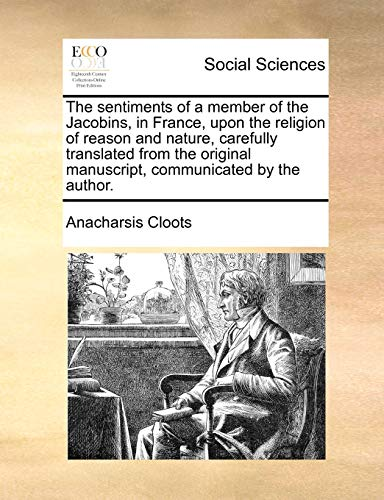 9781170689479: The sentiments of a member of the Jacobins, in France, upon the religion of reason and nature, carefully translated from the original manuscript, communicated by the author.