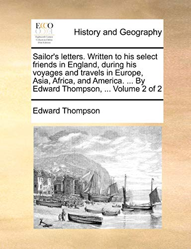 Sailor's letters. Written to his select friends in England, during his voyages and travels in Europe, Asia, Africa, and America. ... By Edward Thompson, ... Volume 2 of 2 - Thompson, Edward