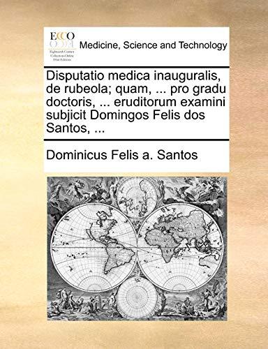 Disputatio medica inauguralis, de rubeola; quam, ... pro gradu doctoris, ... eruditorum examini subjicit Domingos Felis dos Santos, ... - Santos, Dominicus Felis a.