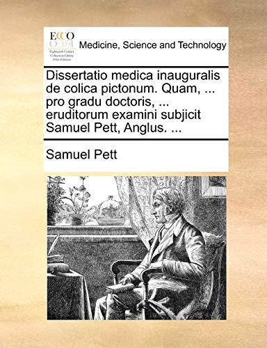 Dissertatio Medica Inauguralis de Colica Pictonum. Quam, . Pro Gradu Doctoris, . Eruditorum Examini Subjicit Samuel Pett, Anglus. . - Samuel Pett