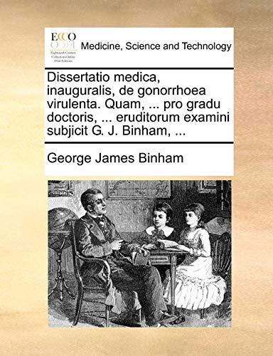Dissertatio Medica, Inauguralis, de Gonorrhoea Virulenta. Quam, . Pro Gradu Doctoris, . Eruditorum Examini Subjicit G. J. Binham, . - George James Binham