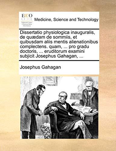 Dissertatio physiologica inauguralis, de quædam de sommiis, et quibusdam aliis mentis alienationibus complectens. quam, . pro gradu doctoris, . . Josephus Gahagan, . (Latin Edition) - Gahagan, Josephus