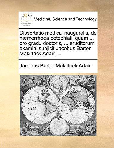 Dissertatio medica inauguralis, de h?morrhoea petechiali; quam . pro gradu doctoris, . eruditorum examini subjicit Jacobus Barter Makittrick Adair - Adair, Jacobus Barter Makittrick